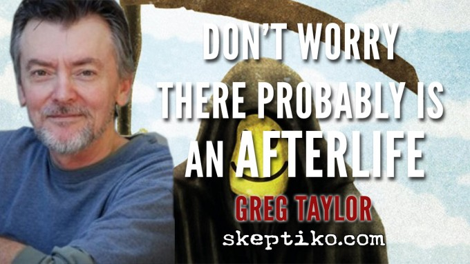 232. Greg Taylor Tells Readers, Don't Worry There Probably is an Afterlife