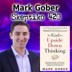 Mark Gober, Dispelling Upside Down Thinking in Favor of Extended Consciousness |420|