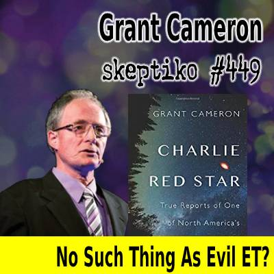 Grant Cameron, No Such Thing As Evil ET? |449|