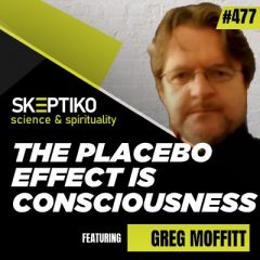 Greg Moffitt, the Placebo Effect is Consciousness |477|