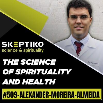 Dr. Alexander Moreira-Almeida, the Science of Spirituality and Health |509|