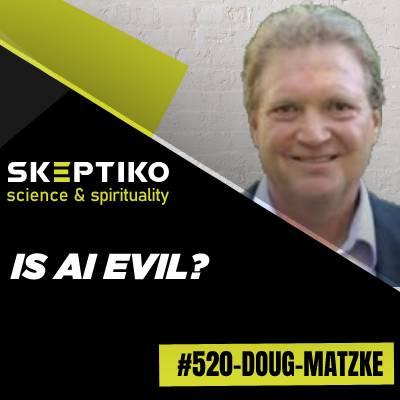 Dr. Doug Matzke, Is AI Evil? |520|